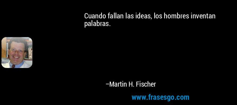 Cuando fallan las ideas, los hombres inventan palabras. – Martin H. Fischer