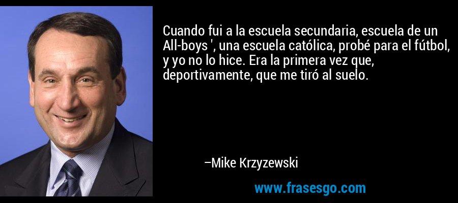 Cuando fui a la escuela secundaria, escuela de un All-boys ', una escuela católica, probé para el fútbol, y yo no lo hice. Era la primera vez que, deportivamente, que me tiró al suelo. – Mike Krzyzewski