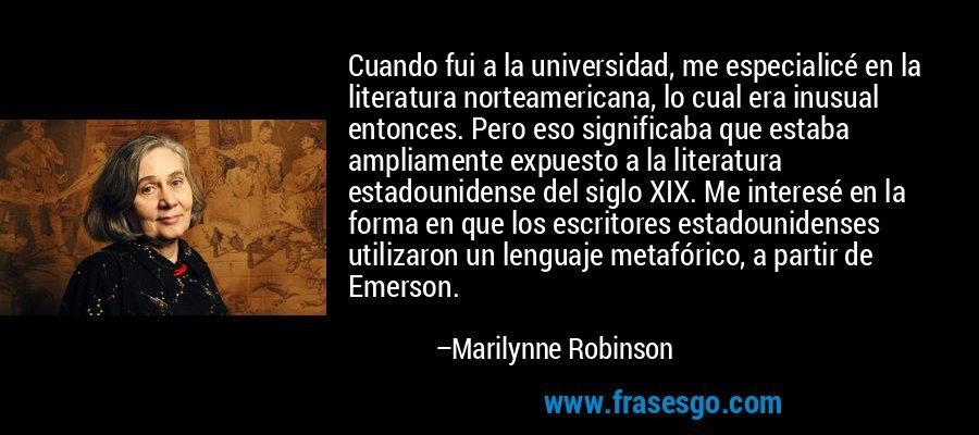 Cuando fui a la universidad, me especialicé en la literatura norteamericana, lo cual era inusual entonces. Pero eso significaba que estaba ampliamente expuesto a la literatura estadounidense del siglo XIX. Me interesé en la forma en que los escritores estadounidenses utilizaron un lenguaje metafórico, a partir de Emerson. – Marilynne Robinson