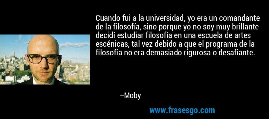 Cuando fui a la universidad, yo era un comandante de la filosofía, sino porque yo no soy muy brillante decidí estudiar filosofía en una escuela de artes escénicas, tal vez debido a que el programa de la filosofía no era demasiado rigurosa o desafiante. – Moby