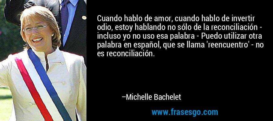 Cuando hablo de amor, cuando hablo de invertir odio, estoy hablando no sólo de la reconciliación - incluso yo no uso esa palabra - Puedo utilizar otra palabra en español, que se llama 'reencuentro' - no es reconciliación. – Michelle Bachelet