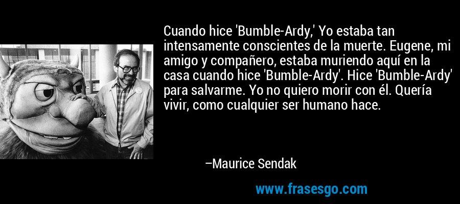 Cuando hice 'Bumble-Ardy,' Yo estaba tan intensamente conscientes de la muerte. Eugene, mi amigo y compañero, estaba muriendo aquí en la casa cuando hice 'Bumble-Ardy'. Hice 'Bumble-Ardy' para salvarme. Yo no quiero morir con él. Quería vivir, como cualquier ser humano hace. – Maurice Sendak
