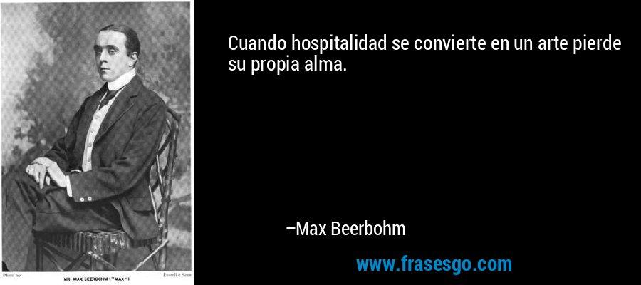 Cuando hospitalidad se convierte en un arte pierde su propia alma. – Max Beerbohm