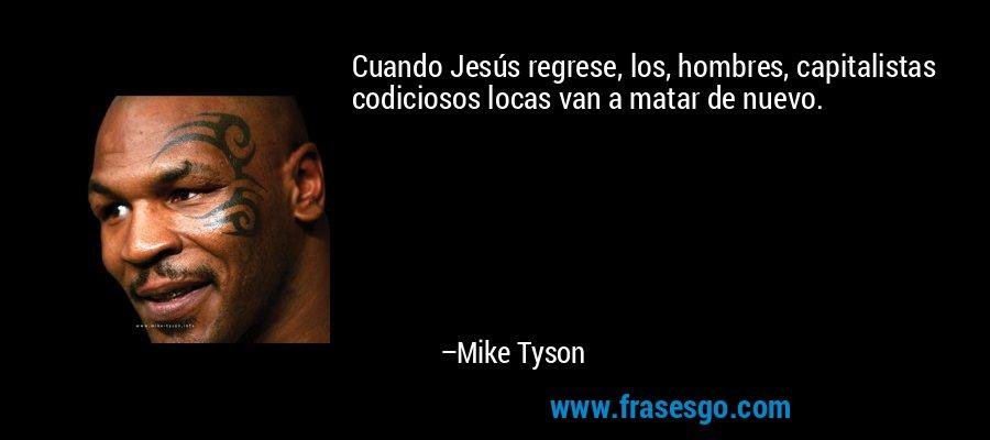 Cuando Jesús regrese, los, hombres, capitalistas codiciosos locas van a matar de nuevo. – Mike Tyson