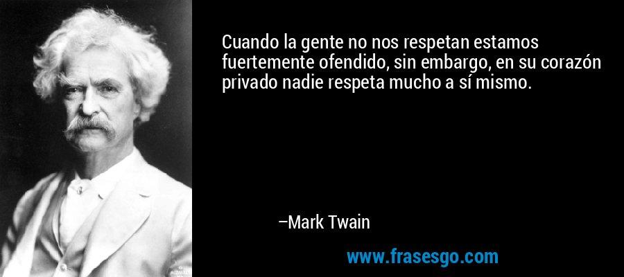 Cuando la gente no nos respetan estamos fuertemente ofendido, sin embargo, en su corazón privado nadie respeta mucho a sí mismo. – Mark Twain