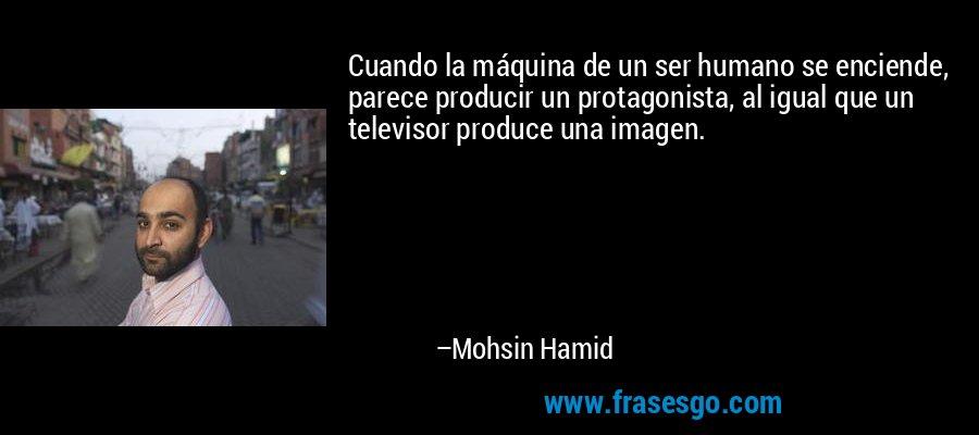Cuando la máquina de un ser humano se enciende, parece producir un protagonista, al igual que un televisor produce una imagen. – Mohsin Hamid