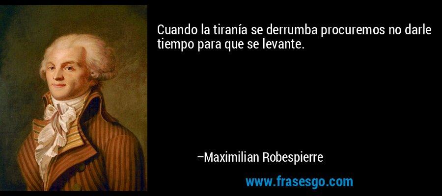 Cuando la tiranía se derrumba procuremos no darle tiempo para que se levante. – Maximilian Robespierre