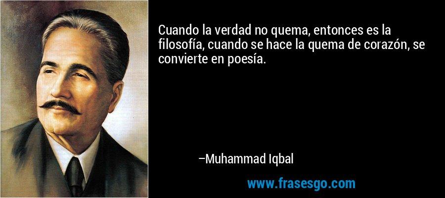Cuando la verdad no quema, entonces es la filosofía, cuando se hace la quema de corazón, se convierte en poesía. – Muhammad Iqbal