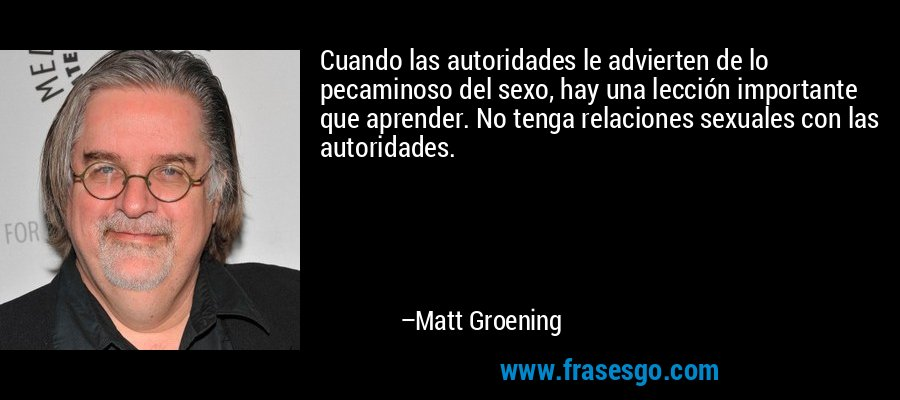 Cuando las autoridades le advierten de lo pecaminoso del sexo, hay una lección importante que aprender. No tenga relaciones sexuales con las autoridades. – Matt Groening