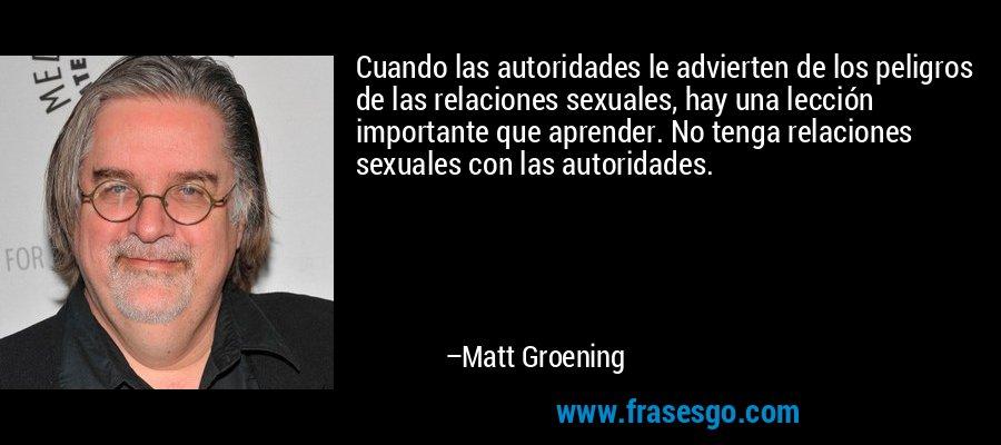 Cuando las autoridades le advierten de los peligros de las relaciones sexuales, hay una lección importante que aprender. No tenga relaciones sexuales con las autoridades. – Matt Groening