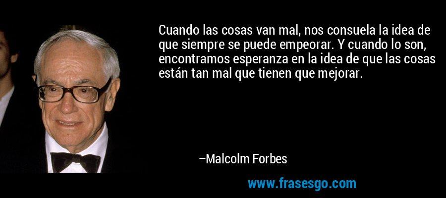 Cuando las cosas van mal, nos consuela la idea de que siempre se puede empeorar. Y cuando lo son, encontramos esperanza en la idea de que las cosas están tan mal que tienen que mejorar. – Malcolm Forbes