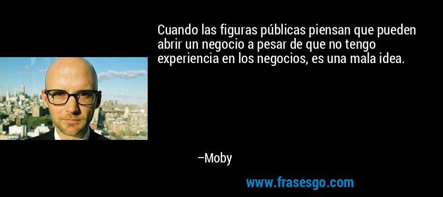 Cuando las figuras públicas piensan que pueden abrir un negocio a pesar de que no tengo experiencia en los negocios, es una mala idea. – Moby
