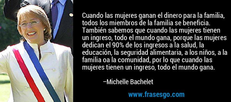 Cuando las mujeres ganan el dinero para la familia, todos los miembros de la familia se beneficia. También sabemos que cuando las mujeres tienen un ingreso, todo el mundo gana, porque las mujeres dedican el 90% de los ingresos a la salud, la educación, la seguridad alimentaria, a los niños, a la familia oa la comunidad, por lo que cuando las mujeres tienen un ingreso, todo el mundo gana. – Michelle Bachelet