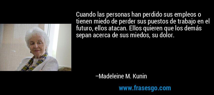 Cuando las personas han perdido sus empleos o tienen miedo de perder sus puestos de trabajo en el futuro, ellos atacan. Ellos quieren que los demás sepan acerca de sus miedos, su dolor. – Madeleine M. Kunin