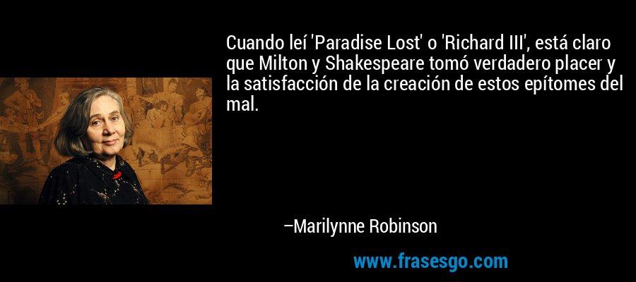 Cuando leí 'Paradise Lost' o 'Richard III', está claro que Milton y Shakespeare tomó verdadero placer y la satisfacción de la creación de estos epítomes del mal. – Marilynne Robinson