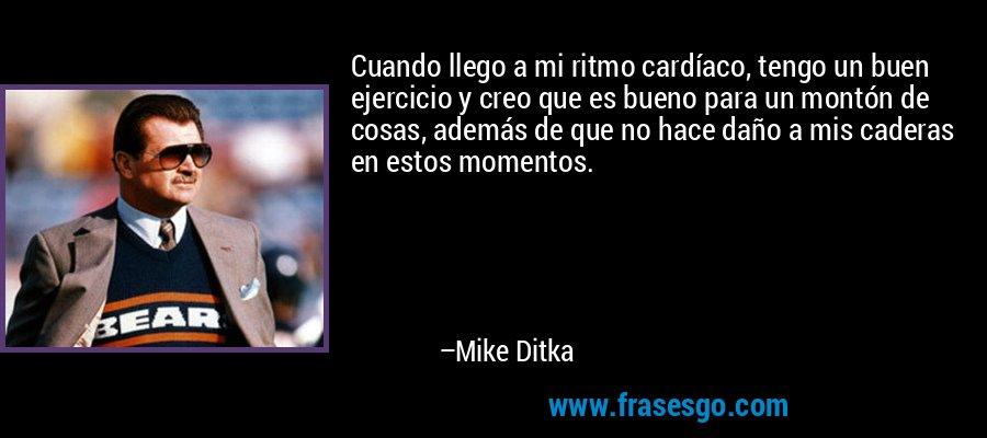 Cuando llego a mi ritmo cardíaco, tengo un buen ejercicio y creo que es bueno para un montón de cosas, además de que no hace daño a mis caderas en estos momentos. – Mike Ditka