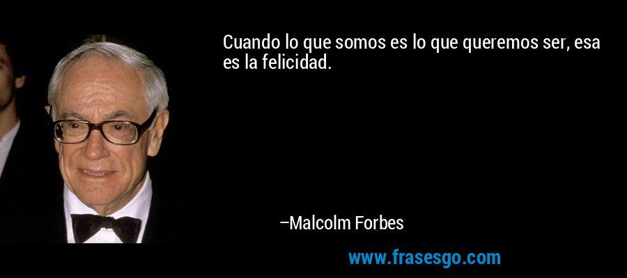 Cuando lo que somos es lo que queremos ser, esa es la felicidad. – Malcolm Forbes