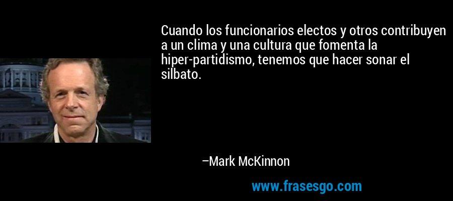 Cuando los funcionarios electos y otros contribuyen a un clima y una cultura que fomenta la hiper-partidismo, tenemos que hacer sonar el silbato. – Mark McKinnon