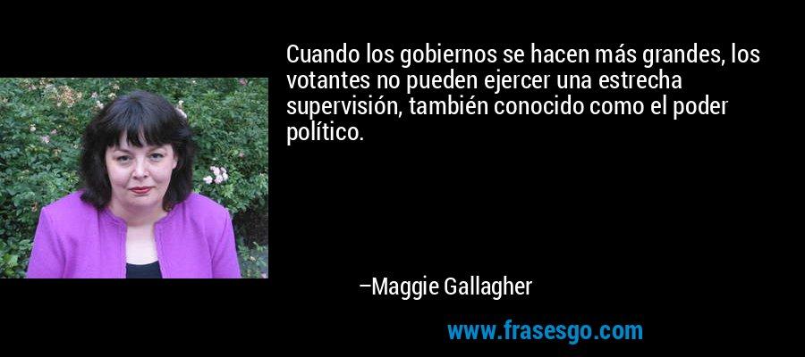 Cuando los gobiernos se hacen más grandes, los votantes no pueden ejercer una estrecha supervisión, también conocido como el poder político. – Maggie Gallagher