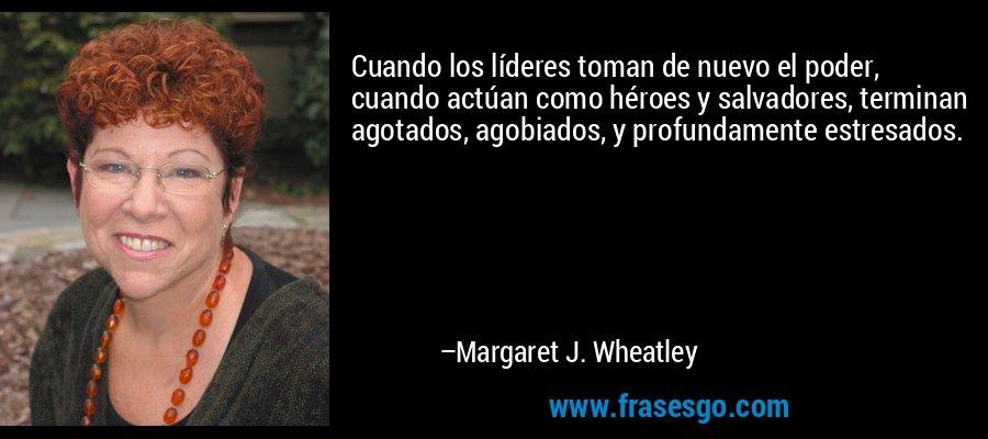 Cuando los líderes toman de nuevo el poder, cuando actúan como héroes y salvadores, terminan agotados, agobiados, y profundamente estresados. – Margaret J. Wheatley
