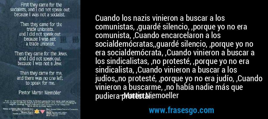 Cuando los nazis vinieron a buscar a los comunistas, ,guardé silencio, ,porque yo no era comunista, ,Cuando encarcelaron a los socialdemócratas,,guardé silencio, ,porque yo no era socialdemócrata, ,Cuando vinieron a buscar a los sindicalistas, ,no protesté, ,porque yo no era sindicalista, ,Cuando vinieron a buscar a los judíos,,no protesté, ,porque yo no era judío, ,Cuando vinieron a buscarme, ,no había nadie más que pudiera protestar.  – Martin Niemoeller