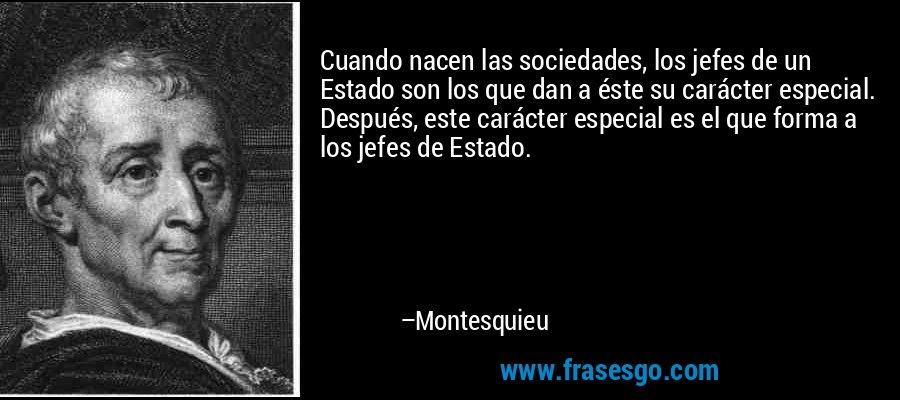 Cuando nacen las sociedades, los jefes de un Estado son los que dan a éste su carácter especial. Después, este carácter especial es el que forma a los jefes de Estado. – Montesquieu