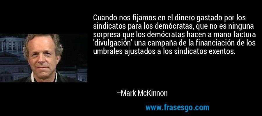Cuando nos fijamos en el dinero gastado por los sindicatos para los demócratas, que no es ninguna sorpresa que los demócratas hacen a mano factura 'divulgación' una campaña de la financiación de los umbrales ajustados a los sindicatos exentos. – Mark McKinnon