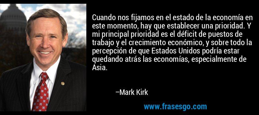 Cuando nos fijamos en el estado de la economía en este momento, hay que establecer una prioridad. Y mi principal prioridad es el déficit de puestos de trabajo y el crecimiento económico, y sobre todo la percepción de que Estados Unidos podría estar quedando atrás las economías, especialmente de Asia. – Mark Kirk