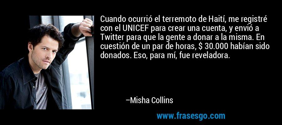 Cuando ocurrió el terremoto de Haití, me registré con el UNICEF para crear una cuenta, y envió a Twitter para que la gente a donar a la misma. En cuestión de un par de horas, $ 30.000 habían sido donados. Eso, para mí, fue reveladora. – Misha Collins