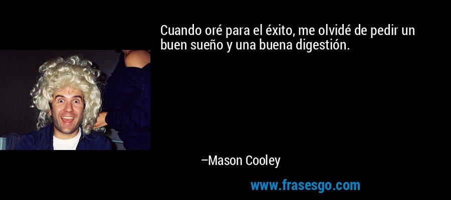 Cuando oré para el éxito, me olvidé de pedir un buen sueño y una buena digestión. – Mason Cooley