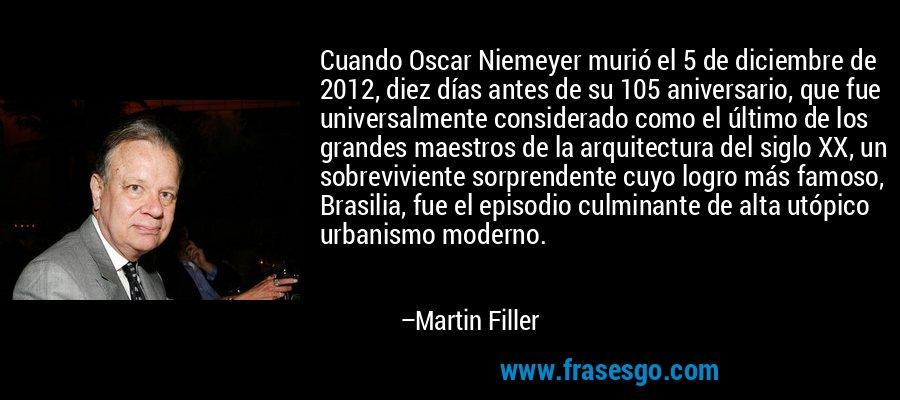 Cuando Oscar Niemeyer murió el 5 de diciembre de 2012, diez días antes de su 105 aniversario, que fue universalmente considerado como el último de los grandes maestros de la arquitectura del siglo XX, un sobreviviente sorprendente cuyo logro más famoso, Brasilia, fue el episodio culminante de alta utópico urbanismo moderno. – Martin Filler