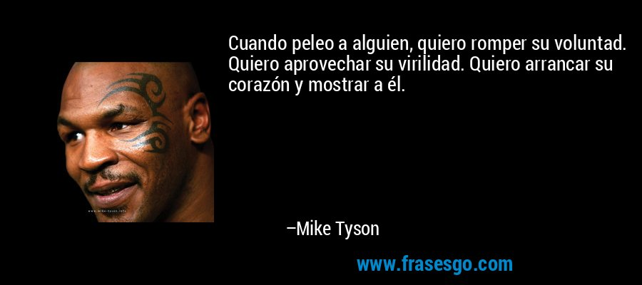 Cuando peleo a alguien, quiero romper su voluntad. Quiero aprovechar su virilidad. Quiero arrancar su corazón y mostrar a él. – Mike Tyson