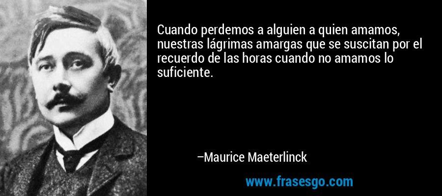 Cuando perdemos a alguien a quien amamos, nuestras lágrimas amargas que se suscitan por el recuerdo de las horas cuando no amamos lo suficiente. – Maurice Maeterlinck