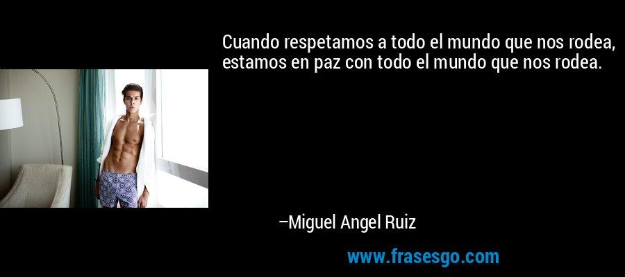 Cuando respetamos a todo el mundo que nos rodea, estamos en paz con todo el mundo que nos rodea. – Miguel Angel Ruiz