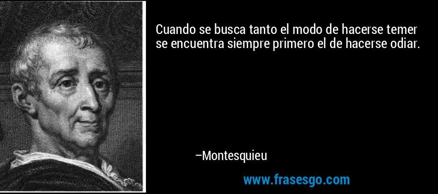 Cuando se busca tanto el modo de hacerse temer se encuentra siempre primero el de hacerse odiar. – Montesquieu
