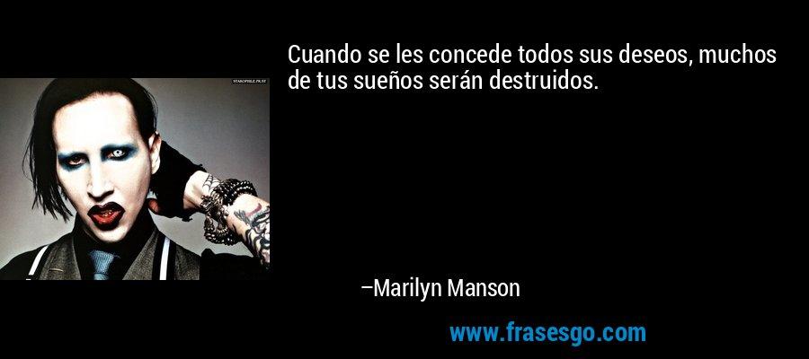 Cuando se les concede todos sus deseos, muchos de tus sueños serán destruidos. – Marilyn Manson