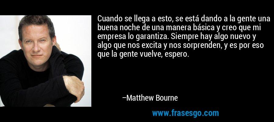 Cuando se llega a esto, se está dando a la gente una buena noche de una manera básica y creo que mi empresa lo garantiza. Siempre hay algo nuevo y algo que nos excita y nos sorprenden, y es por eso que la gente vuelve, espero. – Matthew Bourne