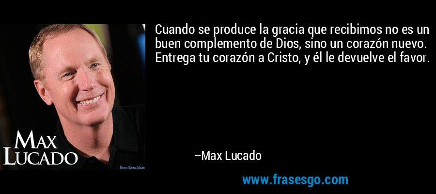Cuando se produce la gracia que recibimos no es un buen complemento de Dios, sino un corazón nuevo. Entrega tu corazón a Cristo, y él le devuelve el favor. – Max Lucado