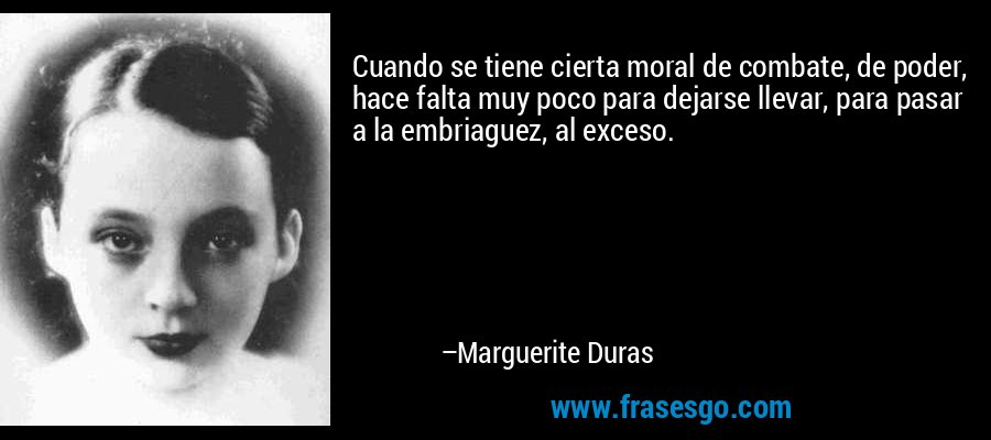 Cuando se tiene cierta moral de combate, de poder, hace falta muy poco para dejarse llevar, para pasar a la embriaguez, al exceso. – Marguerite Duras