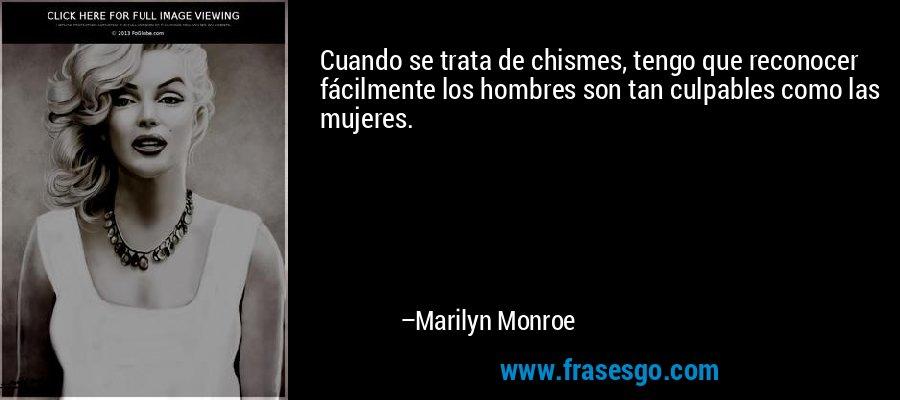 Cuando se trata de chismes, tengo que reconocer fácilmente los hombres son tan culpables como las mujeres. – Marilyn Monroe