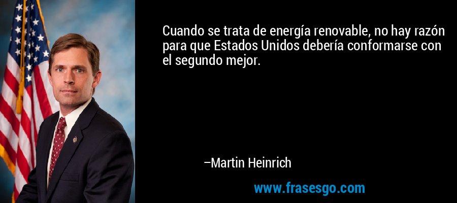 Cuando se trata de energía renovable, no hay razón para que Estados Unidos debería conformarse con el segundo mejor. – Martin Heinrich