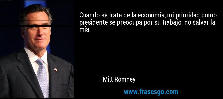 Cuando se trata de la economía, mi prioridad como presidente se preocupa por su trabajo, no salvar la mía. – Mitt Romney