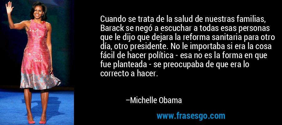 Cuando se trata de la salud de nuestras familias, Barack se negó a escuchar a todas esas personas que le dijo que dejara la reforma sanitaria para otro día, otro presidente. No le importaba si era la cosa fácil de hacer política - esa no es la forma en que fue planteada - se preocupaba de que era lo correcto a hacer. – Michelle Obama