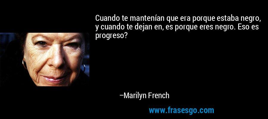 Cuando te mantenían que era porque estaba negro, y cuando te dejan en, es porque eres negro. Eso es progreso? – Marilyn French