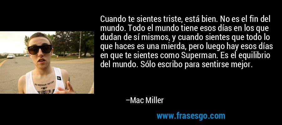 Cuando te sientes triste, está bien. No es el fin del mundo. Todo el mundo tiene esos días en los que dudan de sí mismos, y cuando sientes que todo lo que haces es una mierda, pero luego hay esos días en que te sientes como Superman. Es el equilibrio del mundo. Sólo escribo para sentirse mejor. – Mac Miller