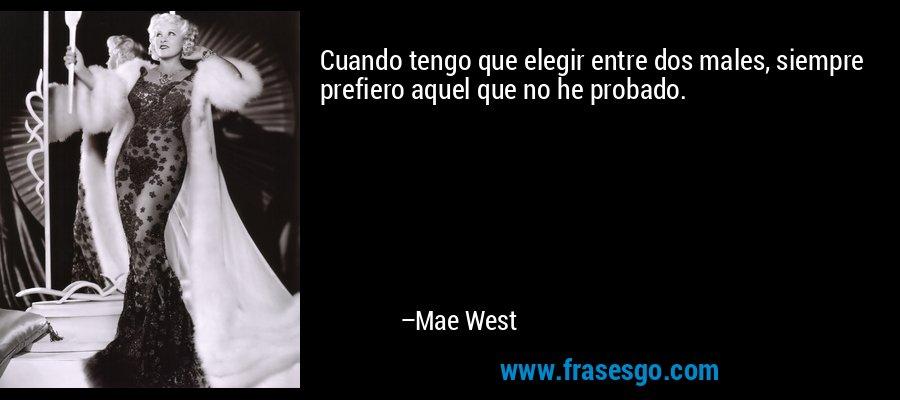 Cuando tengo que elegir entre dos males, siempre prefiero aquel que no he probado. – Mae West