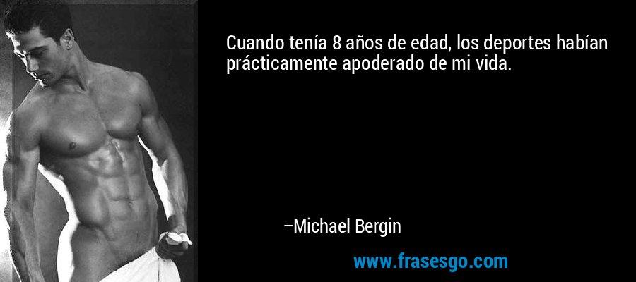 Cuando tenía 8 años de edad, los deportes habían prácticamente apoderado de mi vida. – Michael Bergin