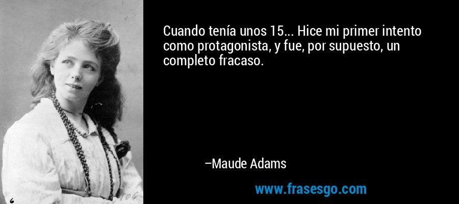 Cuando tenía unos 15... Hice mi primer intento como protagonista, y fue, por supuesto, un completo fracaso. – Maude Adams
