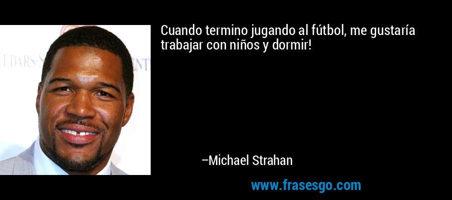 Cuando termino jugando al fútbol, me gustaría trabajar con niños y dormir! – Michael Strahan