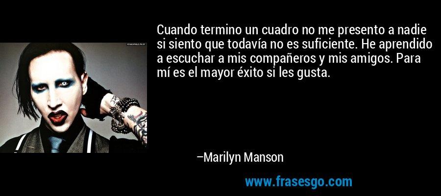Cuando termino un cuadro no me presento a nadie si siento que todavía no es suficiente. He aprendido a escuchar a mis compañeros y mis amigos. Para mí es el mayor éxito si les gusta. – Marilyn Manson